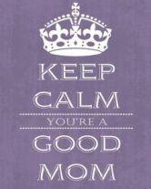 keep calm, you're a good mom