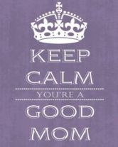 keep calm, you're a good mom